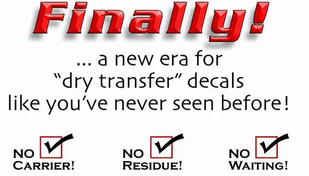 "Graphic: ""Finally... a new era for ""dry transfer"" decals like you've never seen before. No Carrier, No Residue and No Waiting"